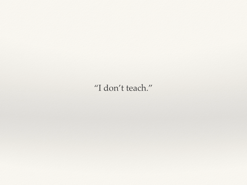 """I don't teach - quote from a colleague"""